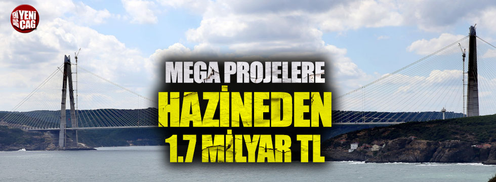 Mega projelere hazineden 1.7 milyar TL