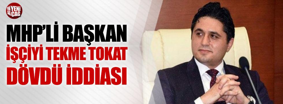MHP'li Başkan, işçiyi dövdü iddiası