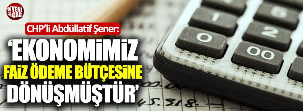 """CHP'li Abdüllatif Şener: """"Ekonomi faiz ödeme bütçesine dönüştü"""""""