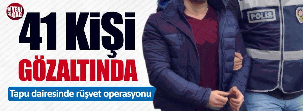 Tapuda rüşvet operasyonu: 41 kişi gözaltında