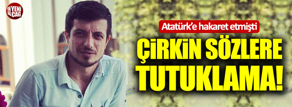Atatürk'e hakarete bir tutuklama daha