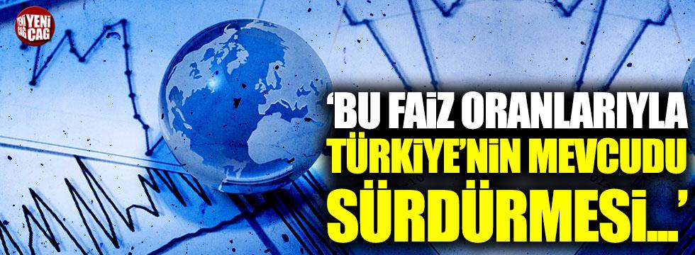 """""""Bu faiz oranları ile Türkiye'nin mevcudu sürdürmesi mümkün değil"""""""