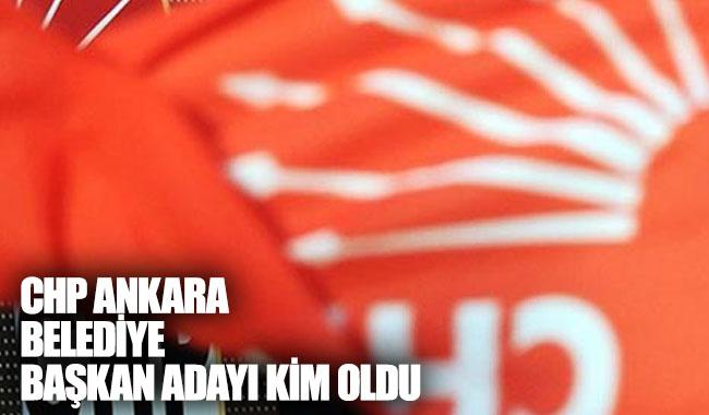 CHP Ankara Belediye Başkan adayı kim oldu?