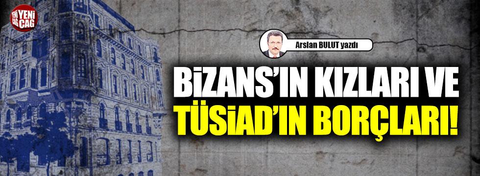 Bizans'ın kızları ve TÜSİAD'ın borçları!