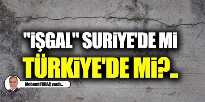 """""""İşgal"""" Suriye'de mi, Türkiye'de mi?.."""