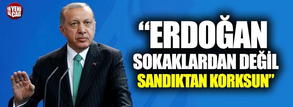 """""""Erdoğan sokaktan değil sandıktan korksun"""""""
