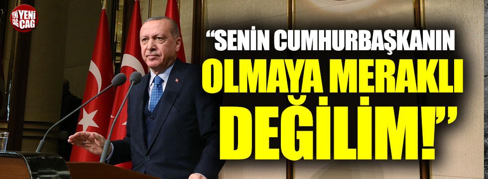 """Erdoğan: """"Senin cumhurbaşkanın olmaya meraklı değilim"""""""