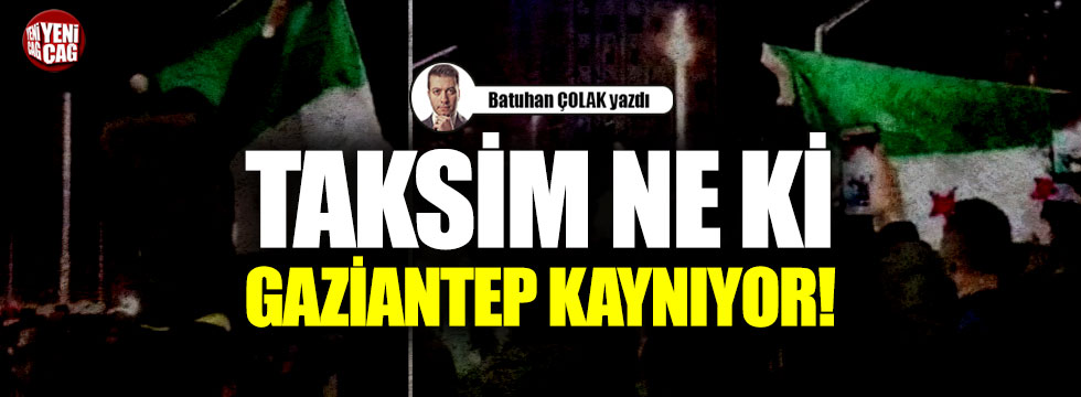 Taksim ne ki Gaziantep kaynıyor!
