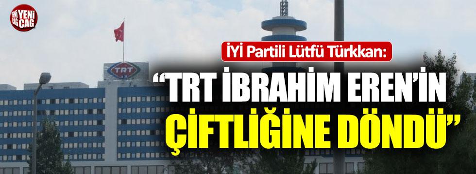 """Lütfü Türkkan: """"TRT İbrahim Eren'in çiftliğine döndü"""""""