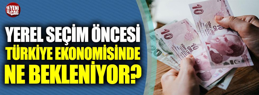 Yerel seçim öncesi Türkiye ekonomisinde ne bekleniyor?