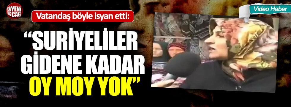 """Vatandaş isyan etti: """"Suriyeliler gidene kadar oy moy yok"""""""
