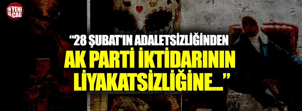 """""""28 Şubat'ın adaletsizliğinden Ak Parti iktidarının liyakatsizliğine..."""""""