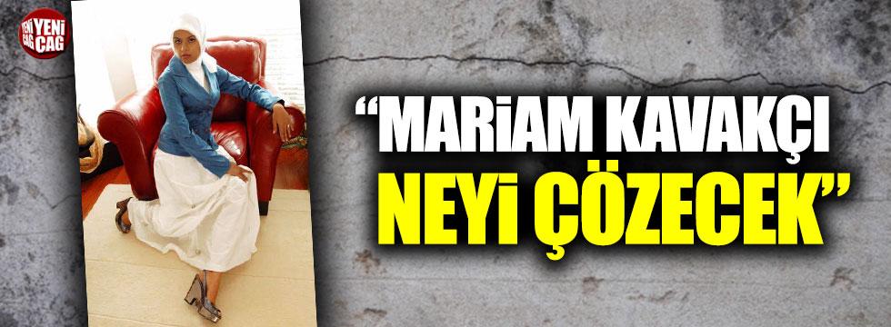 """""""Mariam Kavakçı neyi çözecek"""""""
