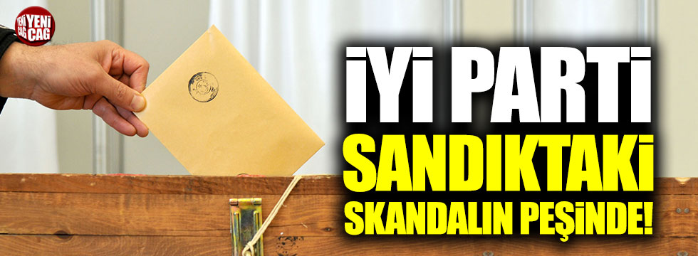 İYİ Parti sandıktaki skandalın peşinde!