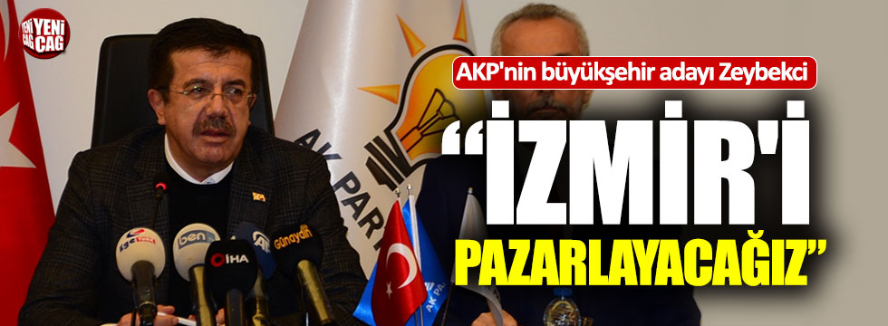 "Nihat Zeybekçi. ""izmir'i pazarlayacağız"""