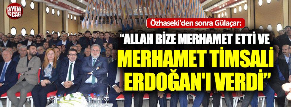 """AKP'li Gülaçar. """"Allah bize merhamet etti ve Erdoğan'ı verdi"""""""