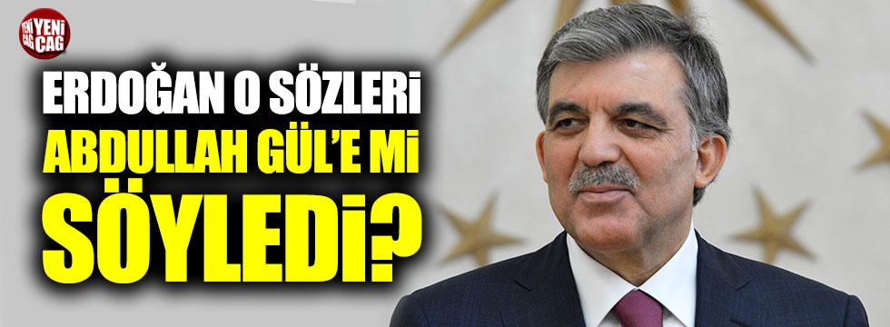Erdoğan o sözleri Abdullah Gül'e mi söyledi?