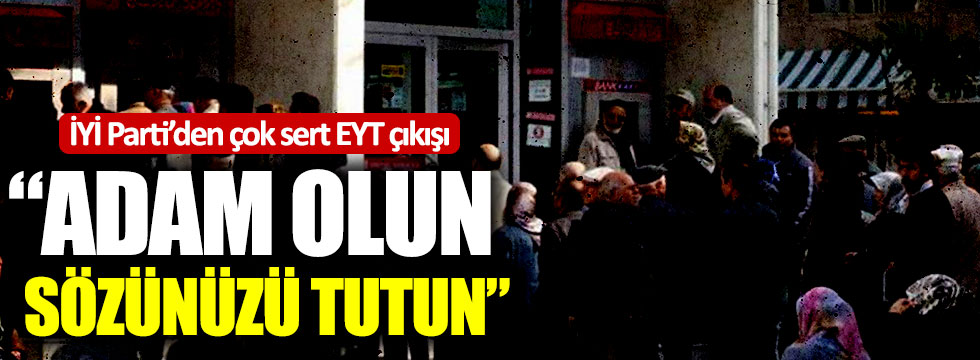 """İYİ Parti'den çok sert EYT çıkışı: """"Adam olun, sözünüzü tutun"""""""