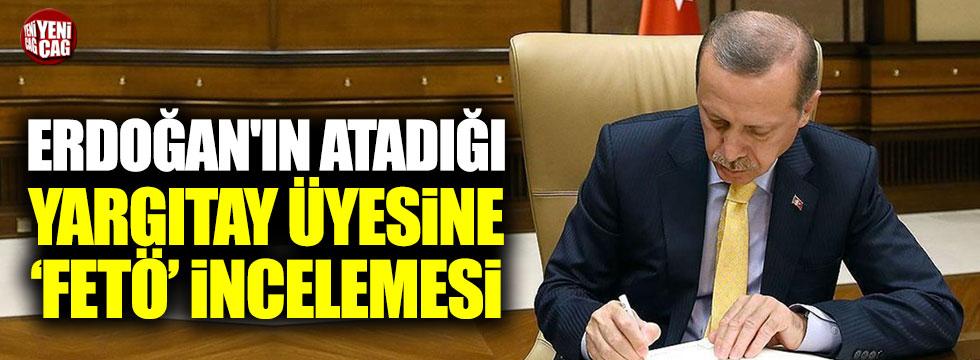 Erdoğan'ın atadığı Yargıtay üyesine FETÖ'den inceleme başlatıldı!