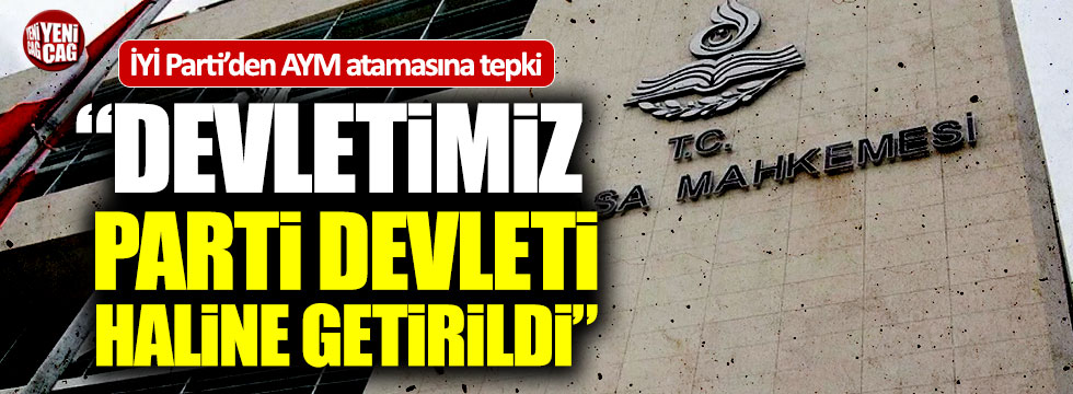 """İYİ Parti'den AYM atamasına tepki: """"Devletimiz parti devleti haline getirildi"""""""