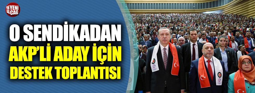 Hak-İş sendikası AKP'li aday için destek toplantısı düzenledi