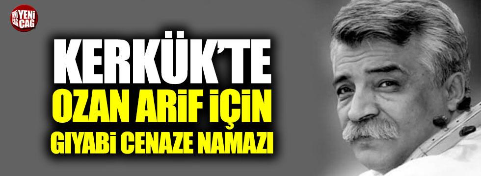 Kerkük'te Ozan Arif için gıyabi cenaze namazı!