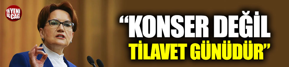 """Meral Akşener: """"Konser değil tilavet günüdür"""""""