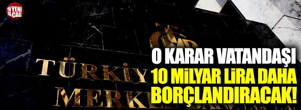 Merkez Bankası vatandaşı 10 milyar lira daha borçlandıracak!