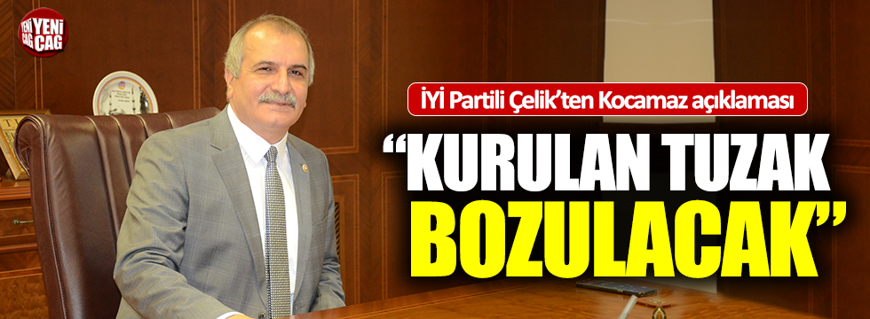 """İYİ Partili Ahmet Çelik: """"Kurulan tuzak bozulacak"""""""