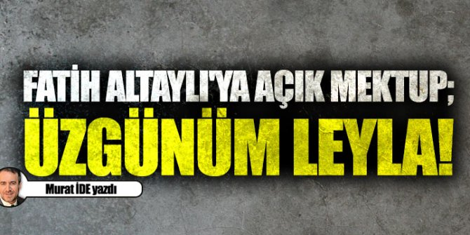 Fatih Altaylı'ya açık mektup; üzgünüm Leyla!