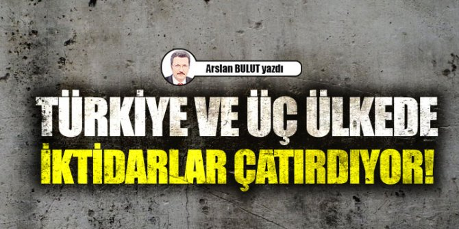 Türkiye ve üç ülkede iktidarlar çatırdıyor!
