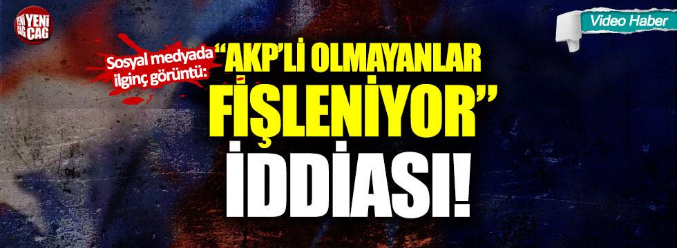 """Sosyal medyada ilginç görüntü: """"AKP'li olmayanlar fişleniyor"""" iddiası"""