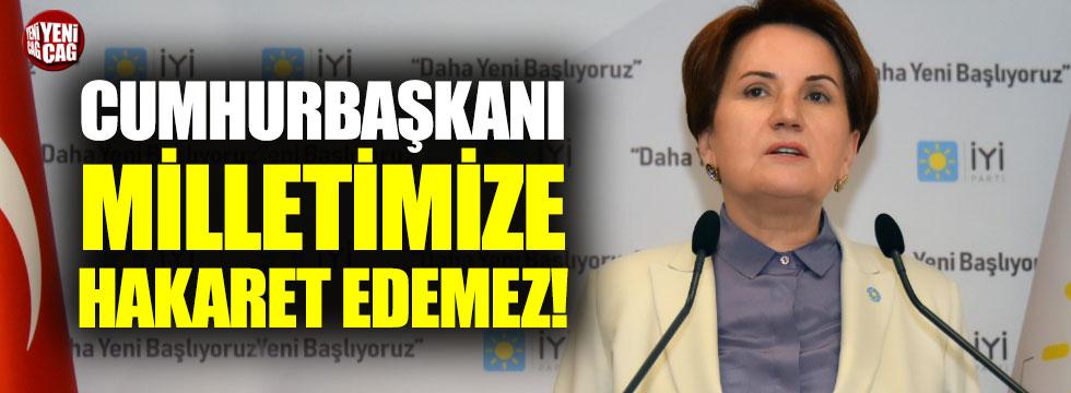 """Meral Akşener, """"Cumhurbaşkanı milletimize hakaret edemez"""""""