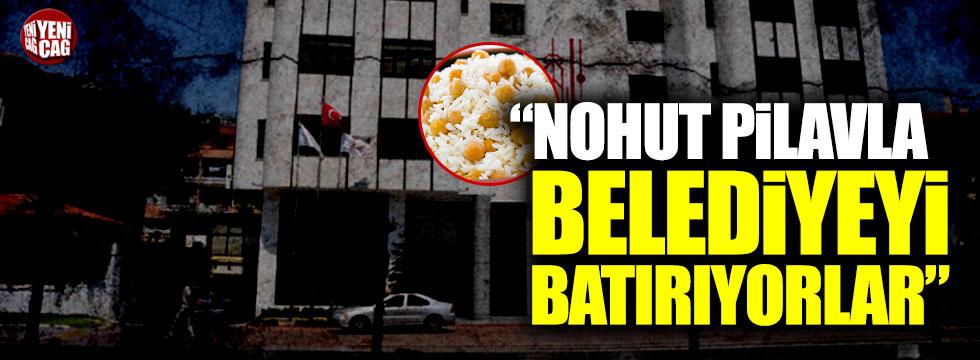 """""""Nohut pilavla belediyeyi batırıyorlar"""""""