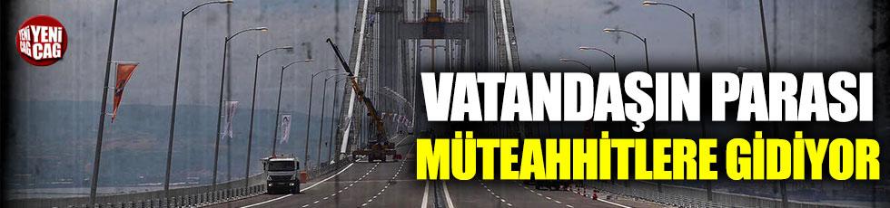 Vatandaşın parası müteahhitlere gidiyor: İki köprü için ödenen para 4 milyar lira!
