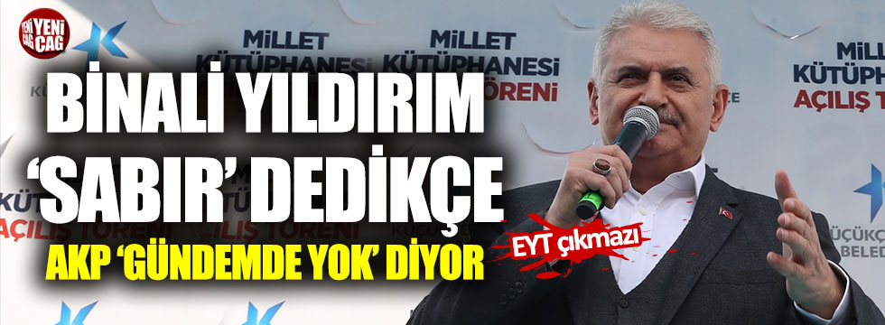 """Binali Yıldırım """"sabır"""" dedikçe AKP """"gündemde yok"""" diyor"""