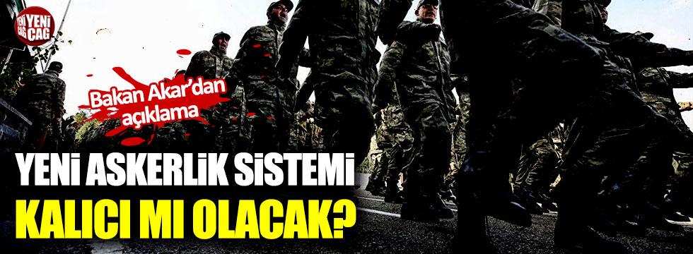 Bakan Akar'dan yeni askerlik sistemi açıklaması!