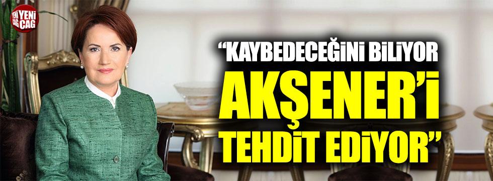 """""""Kaybedeceğini biliyor Akşener'i tehdit ediyor"""""""