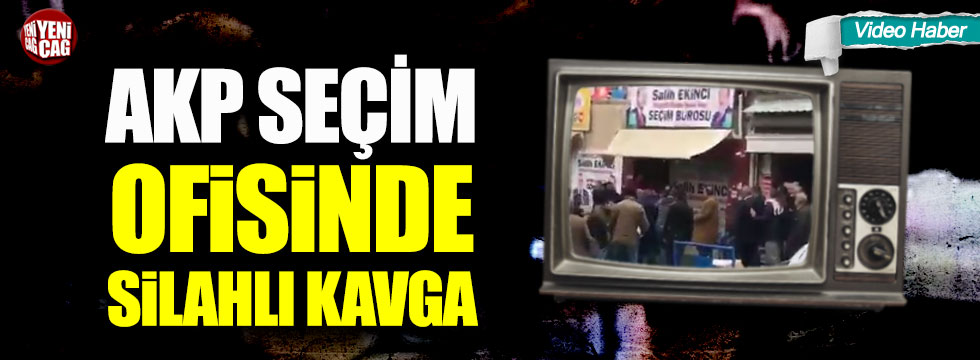 AKP seçim ofisinde silahlı kavga