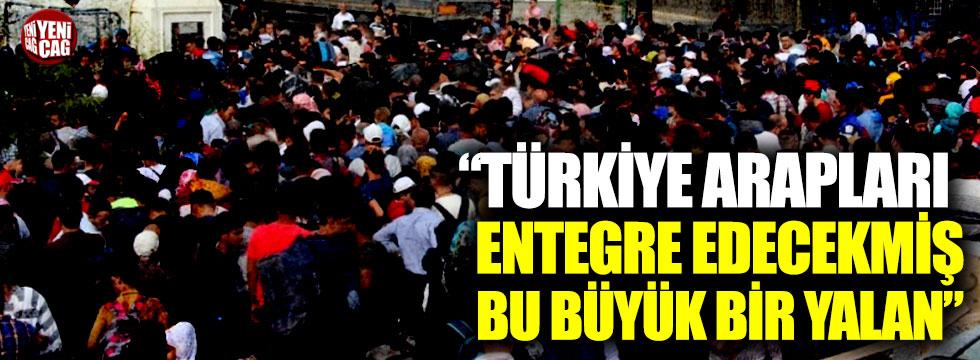 """""""Türkiye Arapları entegre edecekmiş, bu büyük bir yalan"""""""