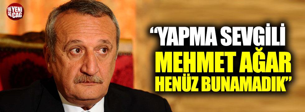 """""""Yapma Sevgili Mehmet Ağar henüz bunamadık"""""""