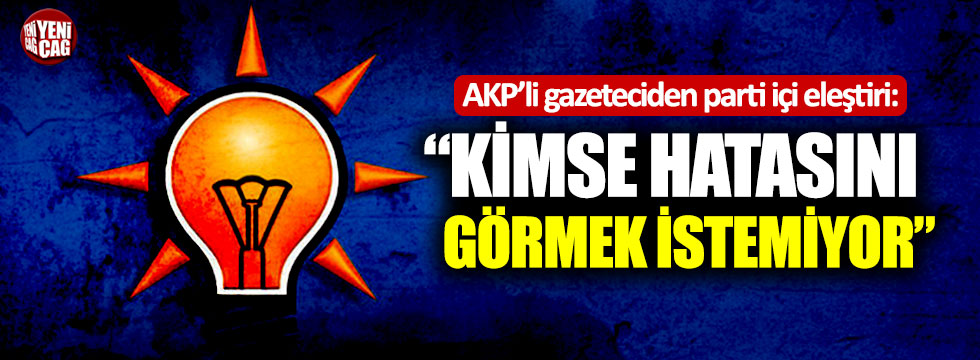 """AKP'li gazeteciden parti içi eleştiri: """"Kimse hatasını görmek istemiyor"""""""