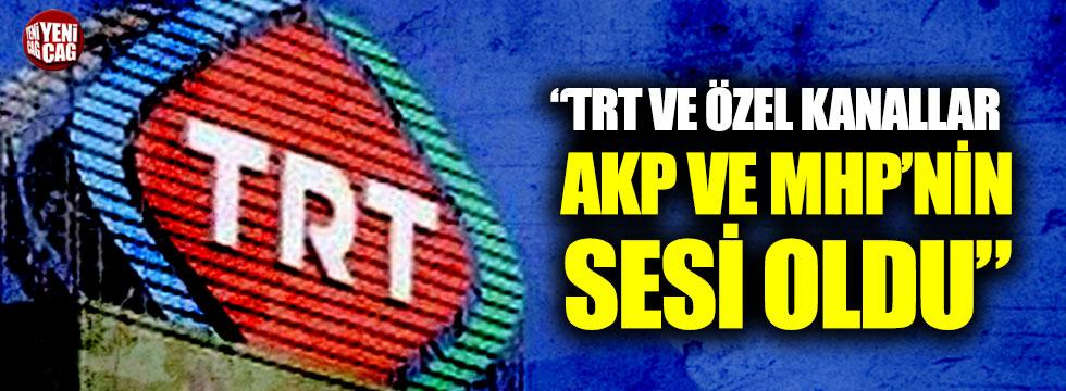 """""""TRT ve Özel Kanallar AKP ve MHP'nin sesi oldu"""""""
