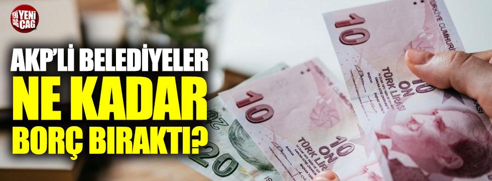 AKP'li belediyeler arkasında ne kadar borç bıraktı?