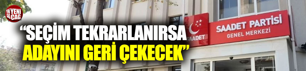 """""""İstanbul'da seçim tekrarlanırsa Saadet Partisi adayını geri çekecek"""""""