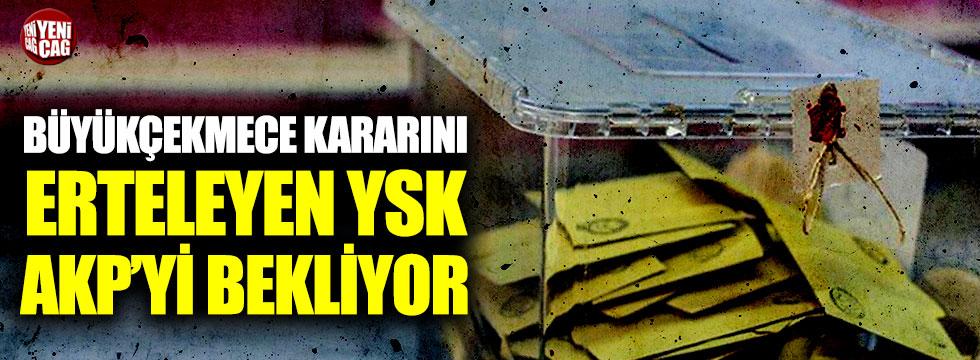 Büyükçekmece kararını erteleyen YSK, AKP'yi bekliyor!