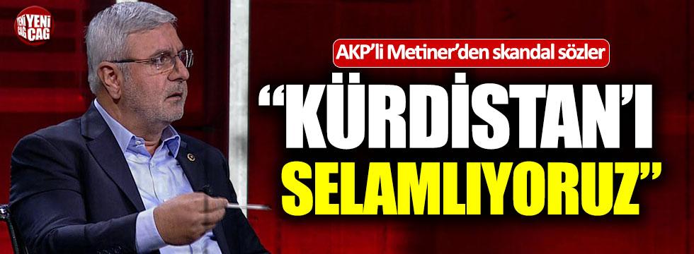 "AKP'li Mehmet Metiner: ""Kürdistan'ı selamlıyoruz"""