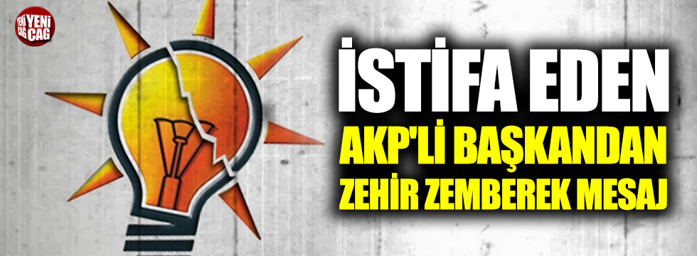 İstifa eden AKP'li başkandan zehir zemberek mesaj