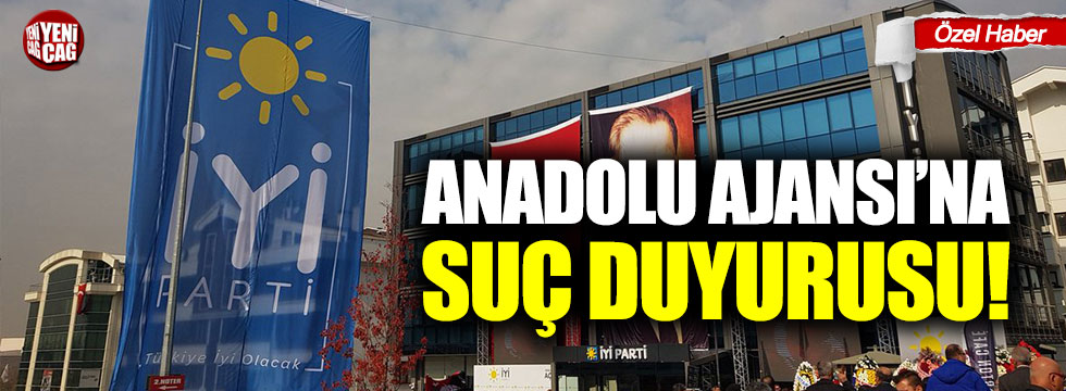İYİ Parti'den Anadolu Ajansı'na suç duyurusu!