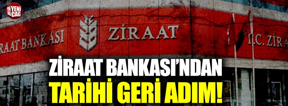 Ziraat Bankası'ndan tarihi geri adım!